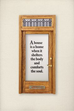 A house is a home when it shelters the body and comforts the soul.