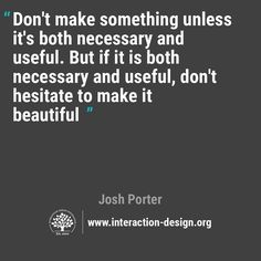 Don't make something unless it's both necessary & useful. But if it is both necessary & useful...make it beautiful.