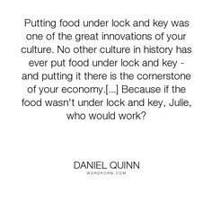 "Daniel Quinn - ""Putting food under lock and key was one of the great innovations of your culture...."". philosophy, food, economy, my-ishmael"