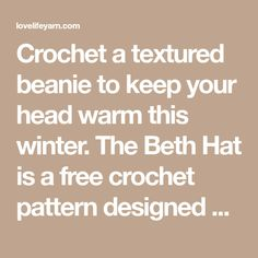 Crochet a textured beanie to keep your head warm this winter. The Beth Hat is a free crochet pattern designed by Amanda Saladin. Hat Patterns, Crochet Patterns, Scarfie Yarn, Easy Messy Bun, Pattern Design, Free Pattern, Free Crochet, Crochet Hats, Pom Pom Maker