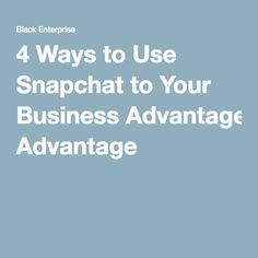 4 Ways to Use Snapchat to Your Business Advantage
