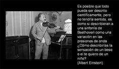 ... Es posible que todo pueda ser descrito científicamente, pero no tendría sentido, es como si describieran una sinfonía de Beethoven como una variación en las presiones de onda ¿Cómo describirías la sensación de un beso o el te quiero de un niño?. Albert Einstein.