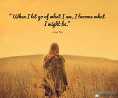 """""""When I let go of what I am, I become what I might be."""" ~Lao Tzu"""