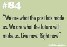 """#84 - """"We are what the past has made us. We are what the future will make us. Live now. Right now"""" ___________ Source"""
