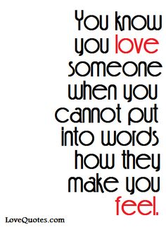 You know you love someone when you cannot put into words how they make you feel. - Love Quotes - https://www.lovequotes.com/you-know-you-love/