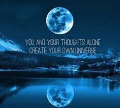 You and your thoughts alone create your own universe