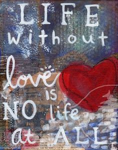 Life without love is no life at all.