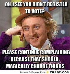 If you didn't even make an effort to vote, I better not hear you complain.