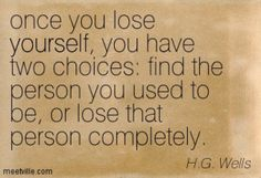 Once you lose yourself, you have two choices: find the person you used to be, or lose that person completely. - H.G. Wells #literary #quotes