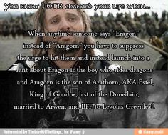 Reading this made me realize just how nerdy my cousin and I are, or were. (He's like nine or so months younger than me) He would start talking about Eragon and I would correct him and say no it Aragorn and then go into a long rant about Lord of the Rings, thus making him walk away. I miss those days.
