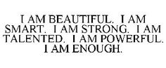 Believe it. I am beautiful. I am smart. I am strong. I am talented. I am powerful. I am enough.