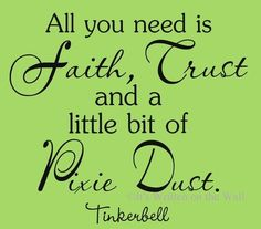 All you need is Faith, Trust and a little bit of Pixie Dust. ~ Tinkerbell