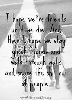 I hope we're friends until we die. And then I hope we stay ghost friends and walk through walls and scare the shit out of people. (Posted to my page 1/14/17.)