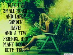 May I a small house and a large garden have! And a few friends, and many books both true!