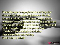 """""""Mental prayer in my opinion is nothing else than an intimate sharing between friends; it means taking time frequently to be alone with Him who we * The most beautiful love quotes on images. Quotes about love made for him and for her ! Share these famous quotes with your friends, family and soul mate."""