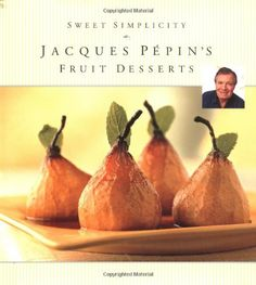 Sweet Simplicity: Jacques Pepins Fruit Desserts, by Jacques Pepin.