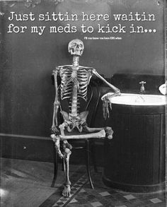 """""""Just sittin here waitin for my meds to kick in..."""""""