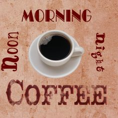 Coffee - morning noon and night