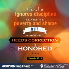 "Proverbs 13:18 ""He who ignores discipline comes to poverty and shame, but whoever heeds correction is honored."""