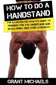 How to do a Handstand: The Illustrated How-To Guide to Training for the Handstand and Developing True Core Strength (Feats of Strength Series) by Grant Michaels, ebook from amazon.com, free on Kindle for Prime Members