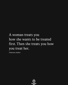 A woman treats you how she wants to be treated first. Then she treats you how you treat her. Unknown Author # A Woman Treats You How She Wants To Be Treated First Treat Yourself Quotes, Treat Quotes, Treat Her Right Quotes, Quotes To Live By, Me Quotes, Funny Quotes, Quotes About Breakups, Selfish Quotes, The Words