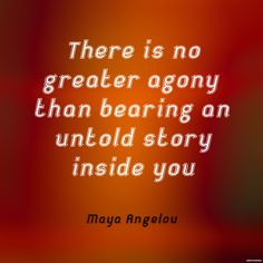"""""""There is no greater agony than bearing an untold story inside you."""" ~Maya Angelou"""