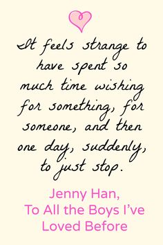 """It feels strange to have spent so much time wishing for something, for someone, and then one day, suddenly, to just stop."" To All the Boys I've Loved Before by Jenny Han"