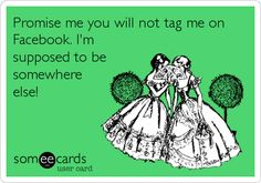 Promise me you will not tag me on Facebook. I'm supposed to be somewhere else!