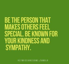 Be the PERSON that makes OTHERS feel SPECIAL. Be known for YOUR KINDNESS and SYMPATHY,