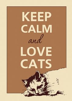 Keep Calm and Love Cats ♥ Even MORE if you click the image!