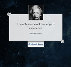"""""""The only source of knowledge is experience."""" -- Albert Einstein"""