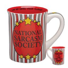 Sarcasm Mug      You know who you are, so grab this mug and become a member of the National Sarcasm Society. Guaranteed to elicit grins and groans from your co-workers. This 16 oz. cup designed by artist Lorrie Veasey is microwave and dishwasher safe.