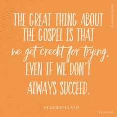 The great thing about the gospel is that we get credit for trying, even if we don't always succeed.  Jeffrey R. Holland. Elder Holland Quotes, Spiritual Quotes, Lds Spiritual Thought, Spiritual Thoughts, Religious Quotes, Spiritual Gifts, Inspirational Thoughts, Santos, Mormon Quotes