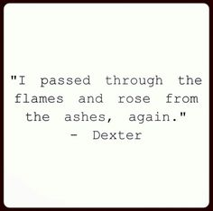 I passed through the flames and rose through the ashes. Quotes To Live By, Life Quotes, Movie Quotes, Qoutes, Dexter Quotes, Favorite Quotes, Best Quotes, Abuse Survivor, All That Matters