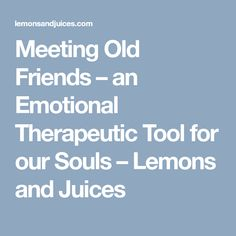 Meeting Old Friends – an Emotional Therapeutic Tool for our Souls – Lemons and Juices