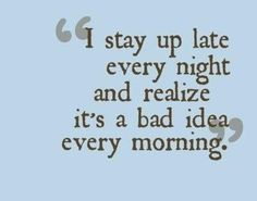 Funny Quote - I stay up late every night   and realize it's a bad idea every morning