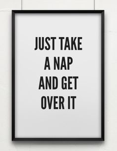 just take a nap and get over it.