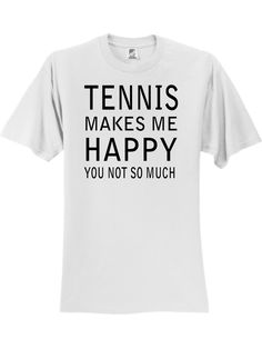 Tennis Makes Me Happy 3930 Slogan Humorous Tee Shirt T-Shirts are designed and printed in the USA & made of ring-spun cotton. Our designs are sure to make you laugh. The slogans are made to appeal to