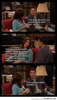 HIMYM, yes!!! Hahahaha reminds me of a girl in class that tries to speak like a Canadian
