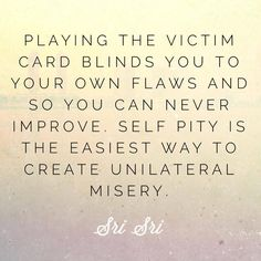 """""""Playing the victim card blinds you to your own flaws and so you can never improve. Self pity is the easiest way to create unilateral misery."""" - Gurudev Sri Sri Ravi Shankar"""
