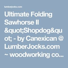 "Ultimate Folding Sawhorse II ""Shopdog"" - by Canexican @ LumberJocks.com ~ woodworking community"