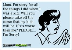 ecard :Mom, I'm sorry for all the things I did when I was a kid. Will you please take off the curse that my kids will be 10x's worse than me? PLEASE.... I'm Sorry!