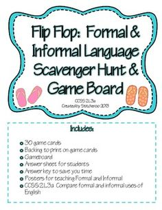 Flip Flop Formal and Informal Language Activity Package is alligned to CCSS 2.L.3a.  It includes three different variations to keep your students engaged as they compare the two uses of language.  It features the following:30 game cardsBacking to print on game cardsGameboardAnswer sheet for studentsAnswer key to save you timePosters for teaching Formal and Informal CCSS 2.L.3a  Compare formal and informal uses of English