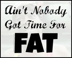"""Ain't Nobody Got Time For Fat"""