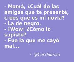 #Humor #Chiste - Mamá, ¿Cuál de las amigas que te presenté, crees que es mi novia? - La de negro. - ¡Wow! ¿Cómo lo supiste? - Fue la que me cayó mal...  @candidman