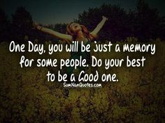 One Day, you will be just a memory for some people. Do your best to be a Good one. , , girl happy alone memory life quotes  , Quotes on Pictures, Sumnan Quotes