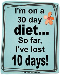 I'm on a 30 day diet... So far I've lost 10 days! :)
