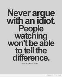 never argue with an idiot beat you with experience - Google Search