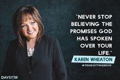 """Never stop believing the promises God has spoken over your life."" -Karen Wheaton [Daystar.com]"