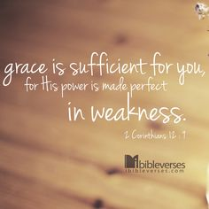 Grace is sufficient for you, for it is made perfect in weakness. 1 Corinthians 12:1